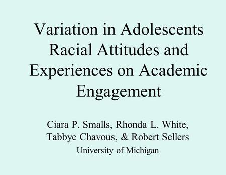 Variation in Adolescents Racial Attitudes and Experiences on Academic Engagement Ciara P. Smalls, Rhonda L. White, Tabbye Chavous, & Robert Sellers University.
