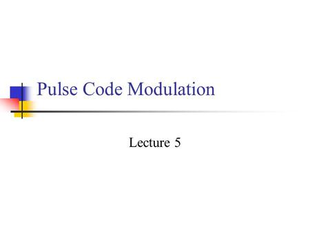 Pulse Code Modulation Lecture 5.