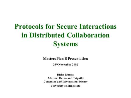 Protocols for Secure Interactions in Distributed Collaboration Systems Masters Plan B Presentation 26 th November 2002 Richa Kumar Advisor: Dr. Anand Tripathi.