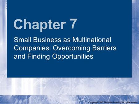 Chapter Copyright© 2007 Thomson Learning All rights reserved 7 <strong>Small</strong> <strong>Business</strong> as Multinational Companies: Overcoming Barriers <strong>and</strong> Finding Opportunities.