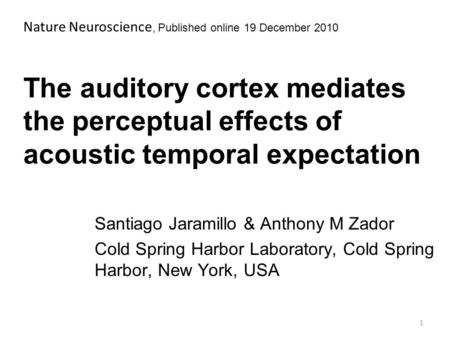 The auditory cortex mediates the perceptual effects of acoustic temporal expectation Santiago Jaramillo & Anthony M Zador Cold Spring Harbor Laboratory,