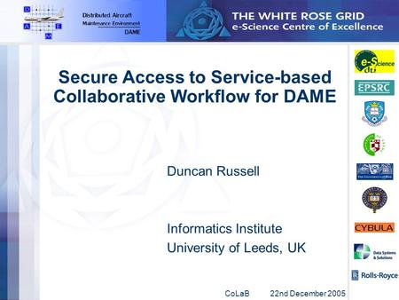 CoLaB 22nd December 2005 Secure Access to Service-based Collaborative Workflow for DAME Duncan Russell Informatics Institute University of Leeds, UK.