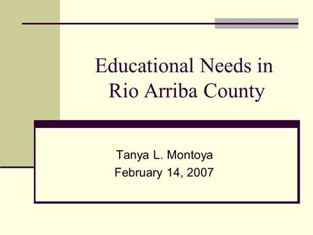 Educational Needs in Rio Arriba County Tanya L. Montoya February 14, 2007.