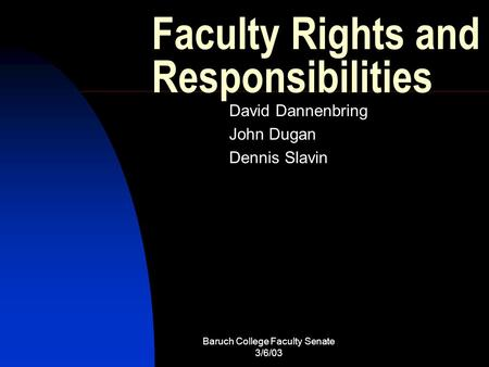 Baruch College Faculty Senate 3/6/03 Faculty Rights and Responsibilities David Dannenbring John Dugan Dennis Slavin.
