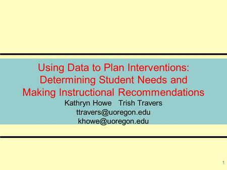 1 Using Data to Plan Interventions: Determining Student Needs and Making Instructional Recommendations Kathryn Howe Trish Travers