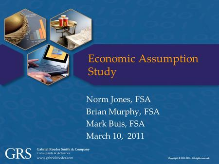 Copyright © 2011 GRS – All rights reserved. Economic Assumption Study Norm Jones, FSA Brian Murphy, FSA Mark Buis, FSA March 10, 2011.