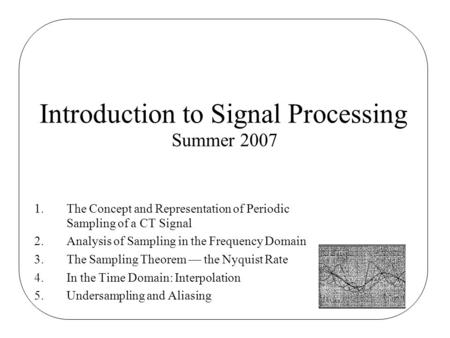 1.The Concept and Representation of Periodic Sampling of a CT Signal 2.Analysis of Sampling in the Frequency Domain 3.The Sampling Theorem — the Nyquist.