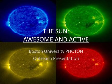 THE SUN: AWESOME AND ACTIVE Boston University PHOTON Outreach Presentation.