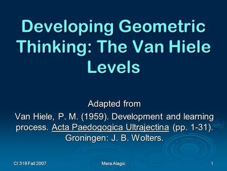 CI 319 Fall 2007 Mara Alagic 1 Developing Geometric Thinking: The Van Hiele Levels Adapted from Van Hiele, P. M. (1959). Development and learning process.