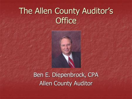 The Allen County Auditor's Office Ben E. Diepenbrock, CPA Allen County Auditor.