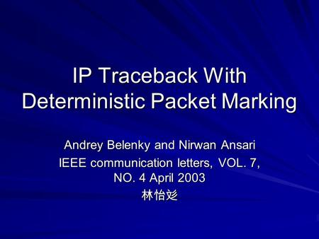 IP Traceback With Deterministic Packet Marking Andrey Belenky and Nirwan Ansari IEEE communication letters, VOL. 7, NO. 4 April 2003 林怡彣.