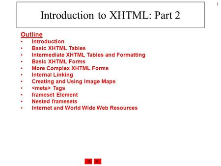 1 Introduction to XHTML: Part 2 Outline Introduction Basic XHTML Tables Intermediate XHTML Tables and Formatting Basic XHTML Forms More Complex XHTML Forms.