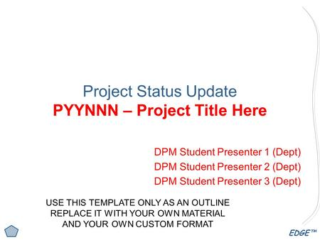 EDGE™ Project Status Update PYYNNN – Project Title Here DPM Student Presenter 1 (Dept) DPM Student Presenter 2 (Dept) DPM Student Presenter 3 (Dept) USE.