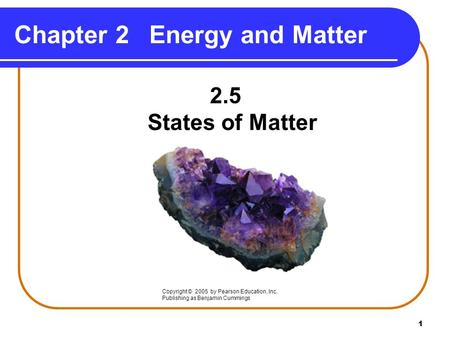 1 Chapter 2Energy and Matter 2.5 States of Matter Copyright © 2005 by Pearson Education, Inc. Publishing as Benjamin Cummings.
