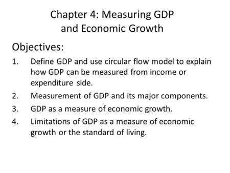 Chapter 4: Measuring GDP and Economic Growth Objectives: 1.Define GDP and use circular flow model to explain how GDP can be measured from income or expenditure.