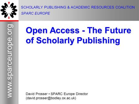 1 www.sparceurope.org 1 SCHOLARLY PUBLISHING & ACADEMIC RESOURCES COALITION SPARC EUROPE Open Access - The Future of Scholarly Publishing David Prosser.
