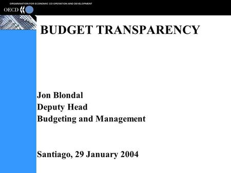 BUDGET TRANSPARENCY Jon Blondal Deputy Head Budgeting and Management Santiago, 29 January 2004.