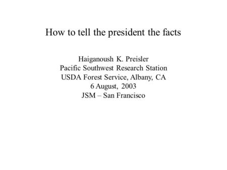 How to tell the president the facts Haiganoush K. Preisler Pacific Southwest Research Station USDA Forest Service, Albany, CA 6 August, 2003 JSM – San.