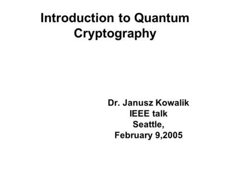Introduction to Quantum Cryptography Dr. Janusz Kowalik IEEE talk Seattle, February 9,2005.