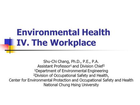 Environmental Health IV. The Workplace Shu-Chi Chang, Ph.D., P.E., P.A. Assistant Professor 1 and Division Chief 2 1 Department of Environmental Engineering.