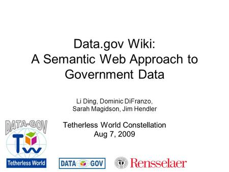Data.gov Wiki: A Semantic Web Approach to Government Data Li Ding, Dominic DiFranzo, Sarah Magidson, Jim Hendler Tetherless World Constellation Aug 7,