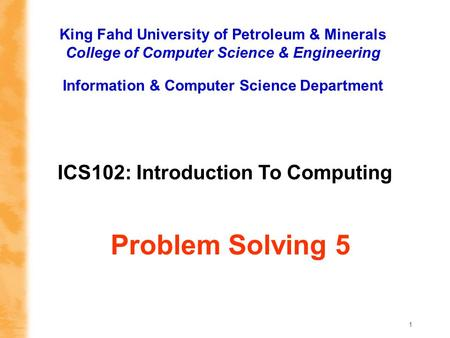 1 ICS102: Introduction To Computing King Fahd University of Petroleum & Minerals College of Computer Science & Engineering Information & Computer Science.