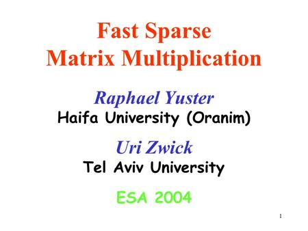 1 Fast Sparse Matrix Multiplication Raphael Yuster Haifa University (Oranim) Uri Zwick Tel Aviv University ESA 2004.