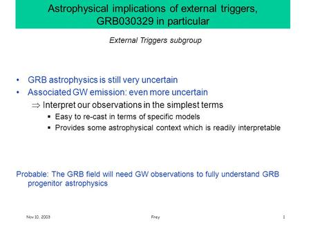 Nov 10, 2003Frey1 Astrophysical implications of external triggers, GRB030329 in particular GRB astrophysics is still very uncertain Associated GW emission: