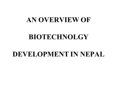AN OVERVIEW OF BIOTECHNOLGY DEVELOPMENT IN NEPAL.