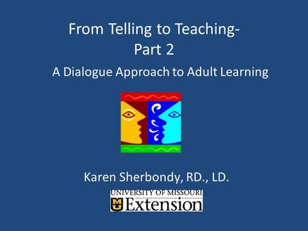 From Telling to Teaching- Part 2 A Dialogue Approach to Adult Learning Karen Sherbondy, RD., LD.