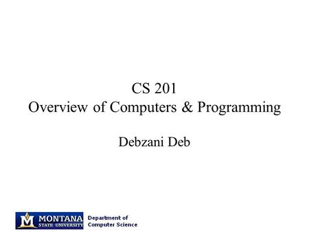 CS 201 Overview of Computers & Programming Debzani Deb.