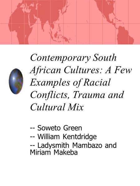Contemporary South African Cultures: A Few Examples of Racial Conflicts, Trauma and Cultural Mix -- Soweto Green -- William Kentdridge -- Ladysmith Mambazo.