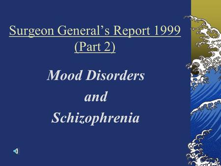 Surgeon General's Report 1999 (Part 2) Mood Disorders and Schizophrenia.