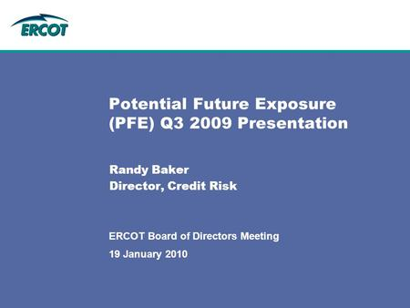 Potential Future Exposure (PFE) Q3 2009 Presentation Randy Baker Director, Credit Risk 19 January 2010 ERCOT Board of Directors Meeting.