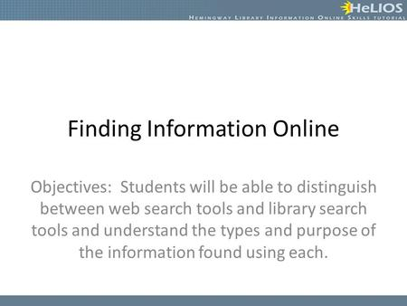 Finding Information Online Objectives: Students will be able to distinguish between web search tools and library search tools and understand the types.