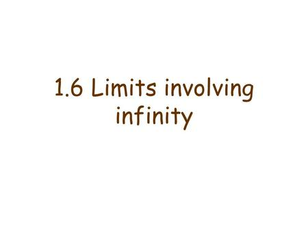 "1.6 Limits involving infinity. Infinite limits Definition: The notation (read as ""the limit of of f(x), as x approaches a, is infinity"") means that the."