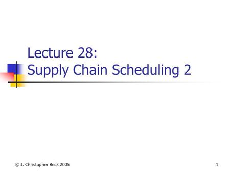 © J. Christopher Beck 20051 Lecture 28: Supply Chain Scheduling 2.