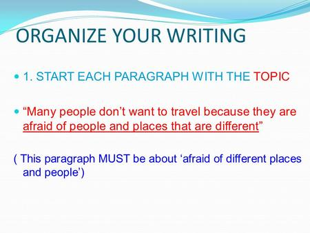 "ORGANIZE YOUR WRITING 1. START EACH PARAGRAPH WITH THE TOPIC ""Many people don't want to travel because they are afraid of people and places that are different"""