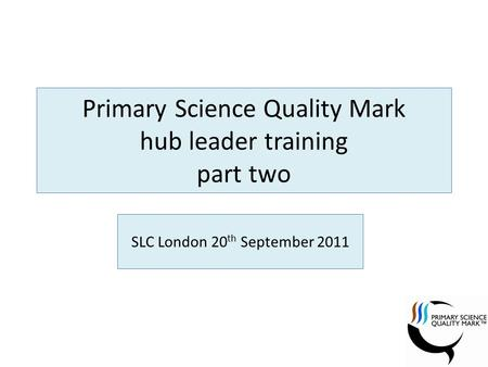 Primary Science Quality Mark hub leader training part two SLC London 20 th September 2011.