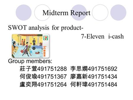 Midterm Report SWOT analysis for product- 7-Eleven i-cash Group members: 莊子萱 491751288 李思嫻 491751692 何俊瑜 491751367 廖嘉新 491751434 盧奕翔 491751264 何軒瑋 491751484.