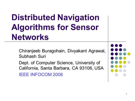 1 Distributed Navigation Algorithms for Sensor Networks Chiranjeeb Buragohain, Divyakant Agrawal, Subhash Suri Dept. of Computer Science, University of.