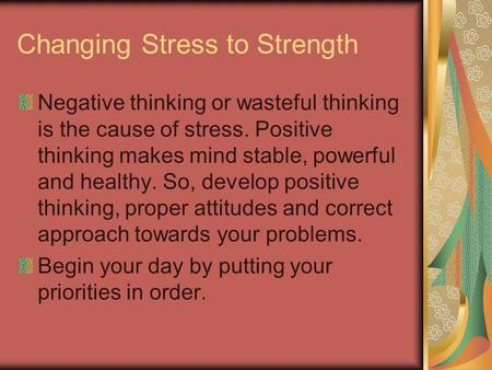 Changing Stress to Strength Negative thinking or wasteful thinking is the cause of stress. Positive thinking makes mind stable, powerful and healthy. So,