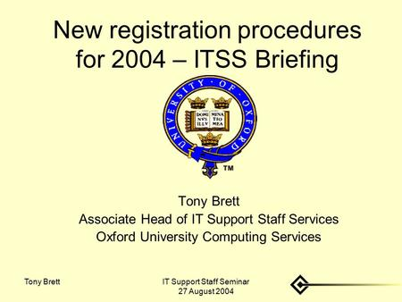 IT Support Staff Seminar 27 August 2004 Tony Brett New registration procedures for 2004 – ITSS Briefing Tony Brett Associate Head of IT Support Staff Services.