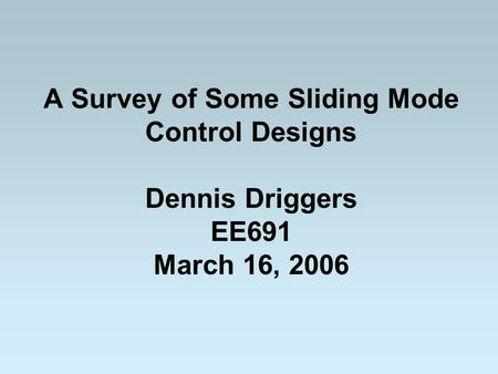 A Survey of Some Sliding Mode Control Designs Dennis Driggers EE691 March 16, 2006.