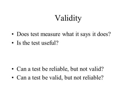 Validity Does test measure what it says it does? Is the test useful? Can a test be reliable, but not valid? Can a test be valid, but not reliable?