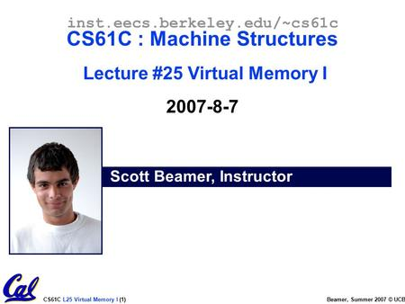 CS61C L25 Virtual Memory I (1) Beamer, Summer 2007 © UCB Scott Beamer, Instructor inst.eecs.berkeley.edu/~cs61c CS61C : Machine Structures Lecture #25.