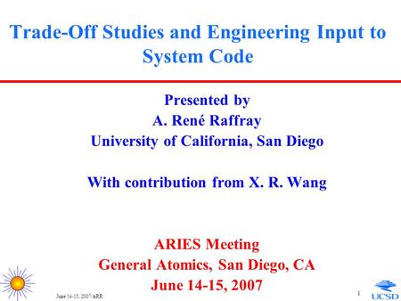 June 14-15, 2007/ARR 1 Trade-Off Studies and Engineering Input to System Code Presented by A. René Raffray University of California, San Diego With contribution.