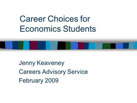 Career Choices for Economics Students Jenny Keaveney Careers Advisory Service February 2009.