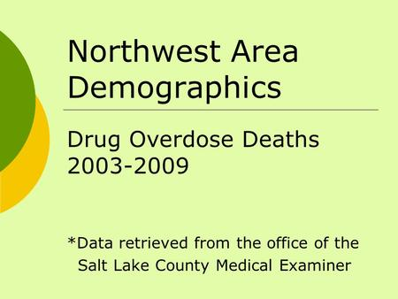 Northwest Area Demographics Drug Overdose Deaths 2003-2009 *Data retrieved from the office of the Salt Lake County Medical Examiner.