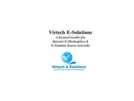Virtech E-Solutions A licensed reseller for Internet E-Marketplace & E-Solution Source networks.